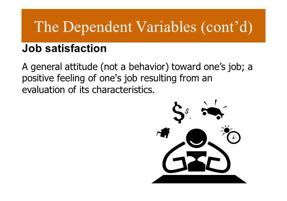 The Dependent Variables (contd) Job satisfaction A general attitude (not a behavior) toward ones job; a positive feeling of one's job resulting from a