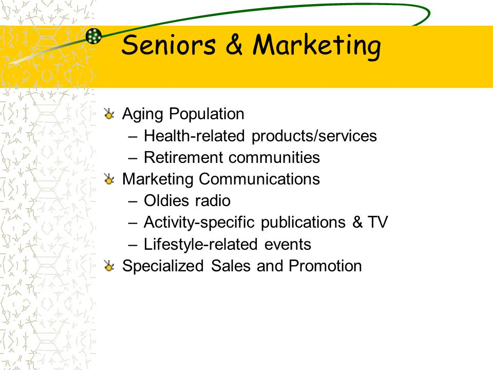 Seniors & Marketing Aging Population –Health-related products/services –Retirement communities Marketing Communications –Oldies radio –Activity-specif