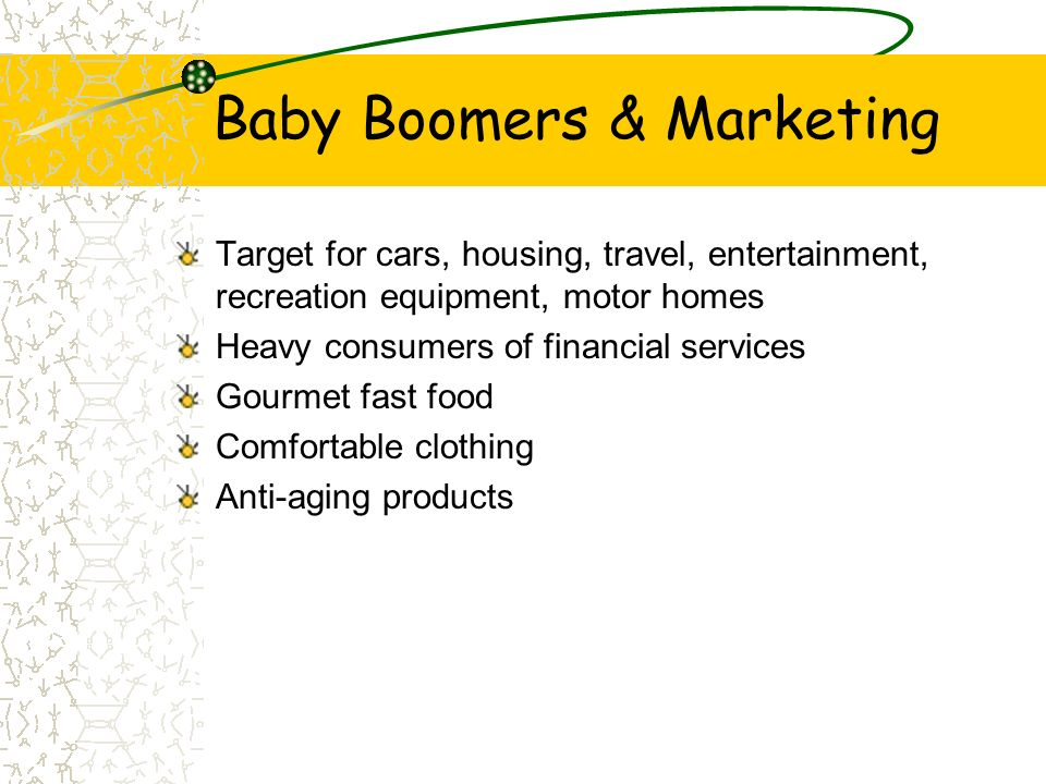 Baby Boomers & Marketing Target for cars, housing, travel, entertainment, recreation equipment, motor homes Heavy consumers of financial services Gour