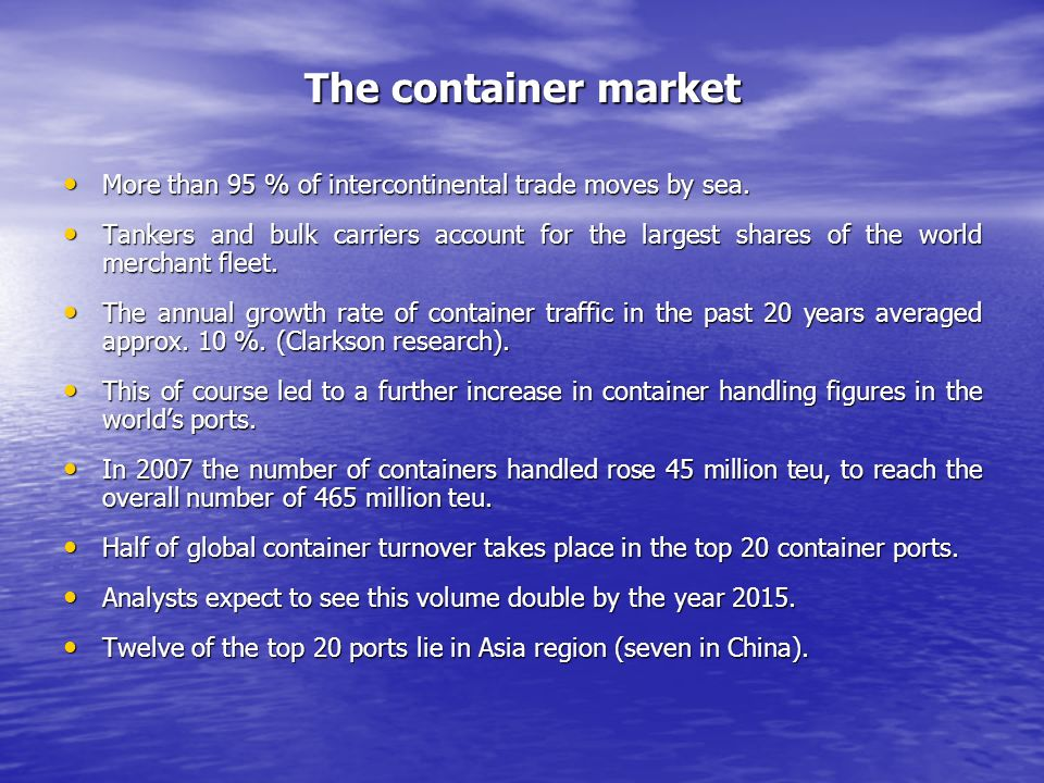 The container market More than 95 % of intercontinental trade moves by sea.