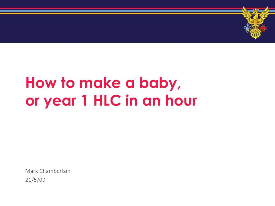 How to make a baby, or year 1 HLC in an hour Mark Chamberlain 21/5/09