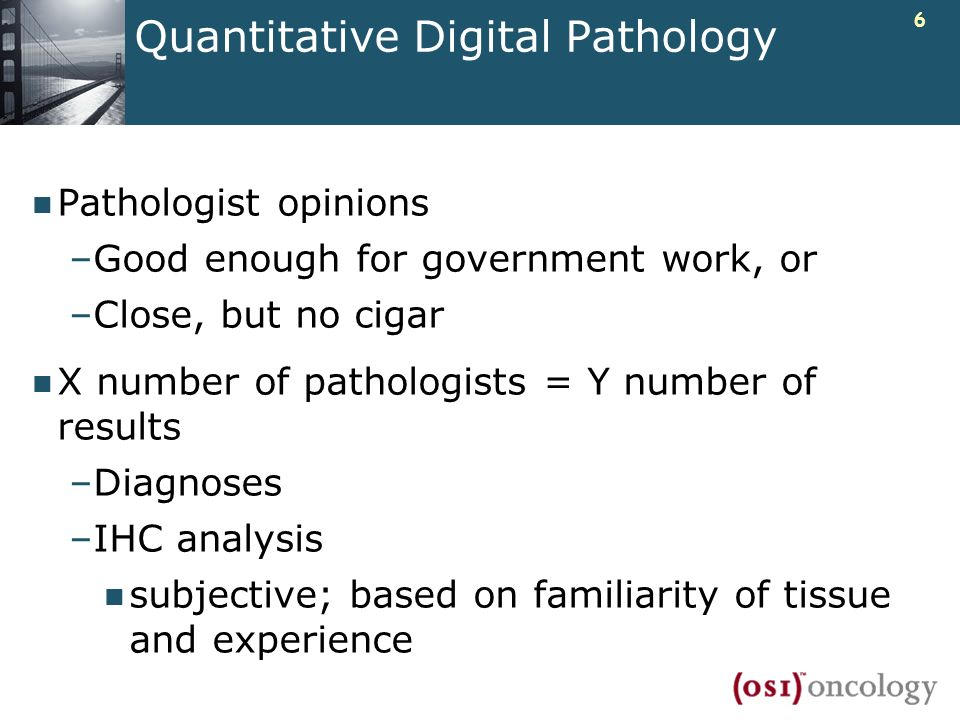 6 Quantitative Digital Pathology Pathologist opinions –Good enough for government work, or –Close, but no cigar X number of pathologists = Y number of