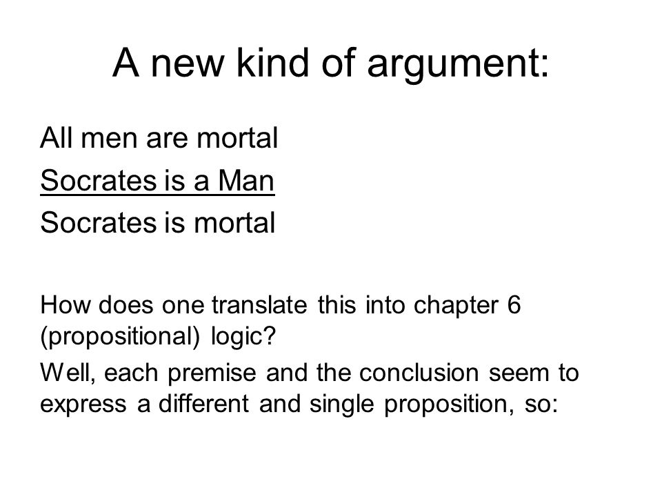 A new kind of argument: All men are mortal Socrates is a Man Socrates is mortal p q r