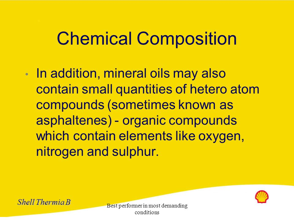 Shell Thermia B Best performer in most demanding conditions Chemical Composition Mineral oils are mixture of hydrocarbons Alkanes: Have carbon atoms a
