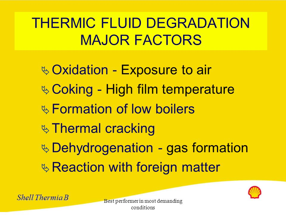 Shell Thermia B Best performer in most demanding conditions Thermic fluid degradation Oxidation Temp > 100 o C + O 2 > O 2 > Temp Cracking C-C-CC-H-CH