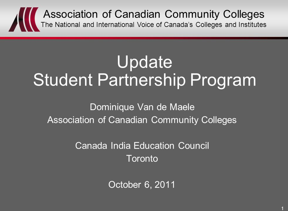 1 Dominique Van de Maele Association of Canadian Community Colleges Canada India Education Council Toronto October 6, 2011 Update Student Partnership