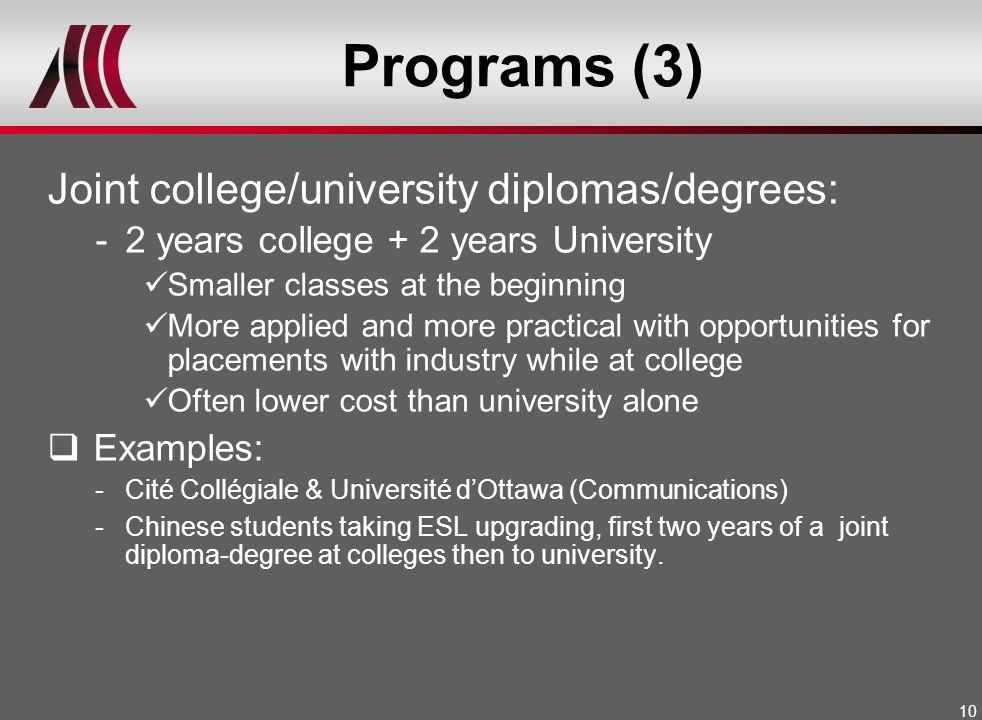 10 Programs (3) Joint college/university diplomas/degrees: -2 years college + 2 years University Smaller classes at the beginning More applied and mor