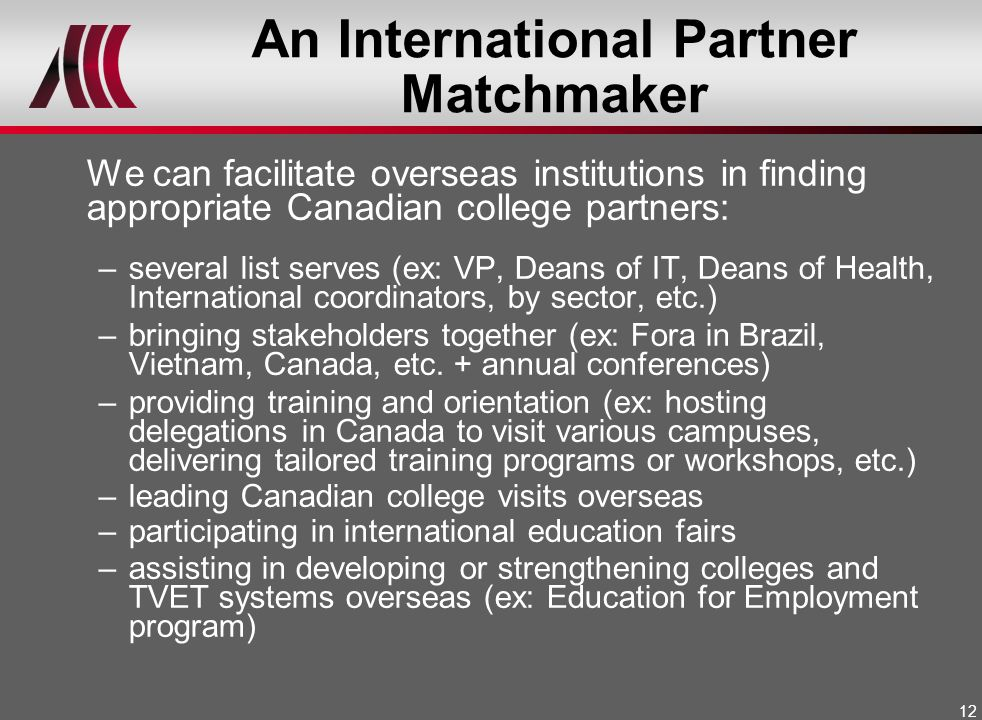 12 An International Partner Matchmaker We can facilitate overseas institutions in finding appropriate Canadian college partners: –several list serves