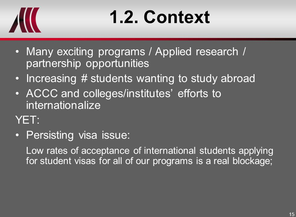 15 1.2. Context Many exciting programs / Applied research / partnership opportunities Increasing # students wanting to study abroad ACCC and colleges/
