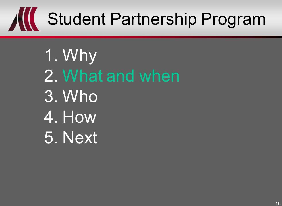 16 Student Partnership Program 1.Why 2.What and when 3.Who 4.How 5.Next