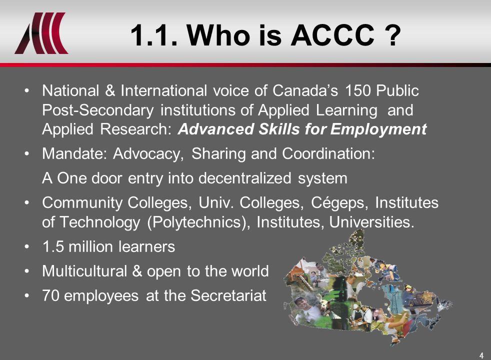 4 1.1. Who is ACCC ? National & International voice of Canadas 150 Public Post-Secondary institutions of Applied Learning and Applied Research: Advanc