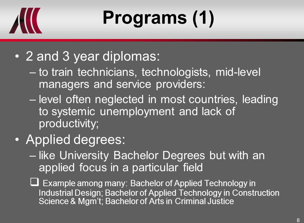 8 Programs (1) 2 and 3 year diplomas: –to train technicians, technologists, mid-level managers and service providers: –level often neglected in most c