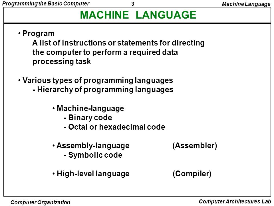 4 Programming the Basic Computer Computer Organization Computer Architectures Lab COMPARISON OF PROGRAMMING LANGUAGES 00010 0000 0000 0100 10001 0000 0000 0101 100011 0000 0000 0110 110111 0000 0000 0001 1000000 0000 0101 0011 1011111 1111 1110 1001 1100000 0000 0000 0000 Binary Program to Add Two Numbers Location Instruction Code 0002004 0011005 0023006 0037001 0040053 005FFE9 0060000 Hexa program Location Instruction Program with Symbolic OP-Code 000 LDA004Load 1st operand into AC 001 ADD005Add 2nd operand to AC 002 STA006Store sum in location 006 003 HLTHalt computer 004 00531st operand 005 FFE92nd operand (negative) 006 0000Store sum here Location Instruction Comments Assembly-Language Program Fortran Program INTEGER A, B, C DATA A,83 / B,-23 C = A + B END Machine Language ORG0/Origin of program is location 0 LDAA/Load operand from location A ADDB/Add operand from location B STAC/Store sum in location C HLT/Halt computer A, DEC83/Decimal operand B, DEC-23/Decimal operand C, DEC0/Sum stored in location C END/End of symbolic program