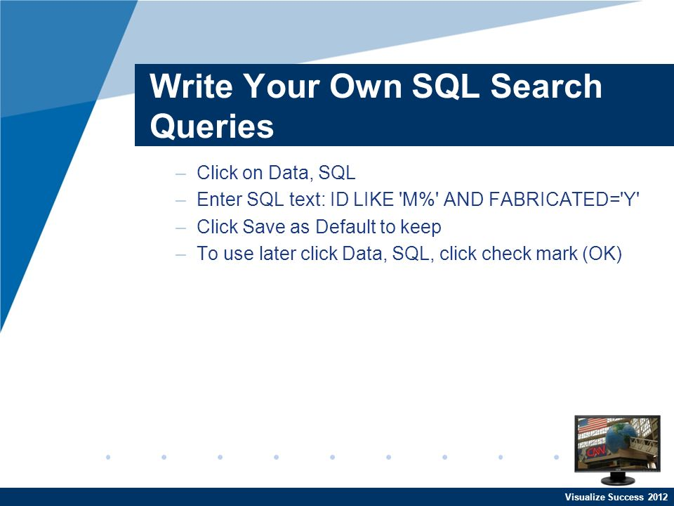 Visualize Success 2012 Write Your Own SQL Search Queries –Click on Data, SQL –Enter SQL text: ID LIKE 'M%' AND FABRICATED='Y' –Click Save as Default t