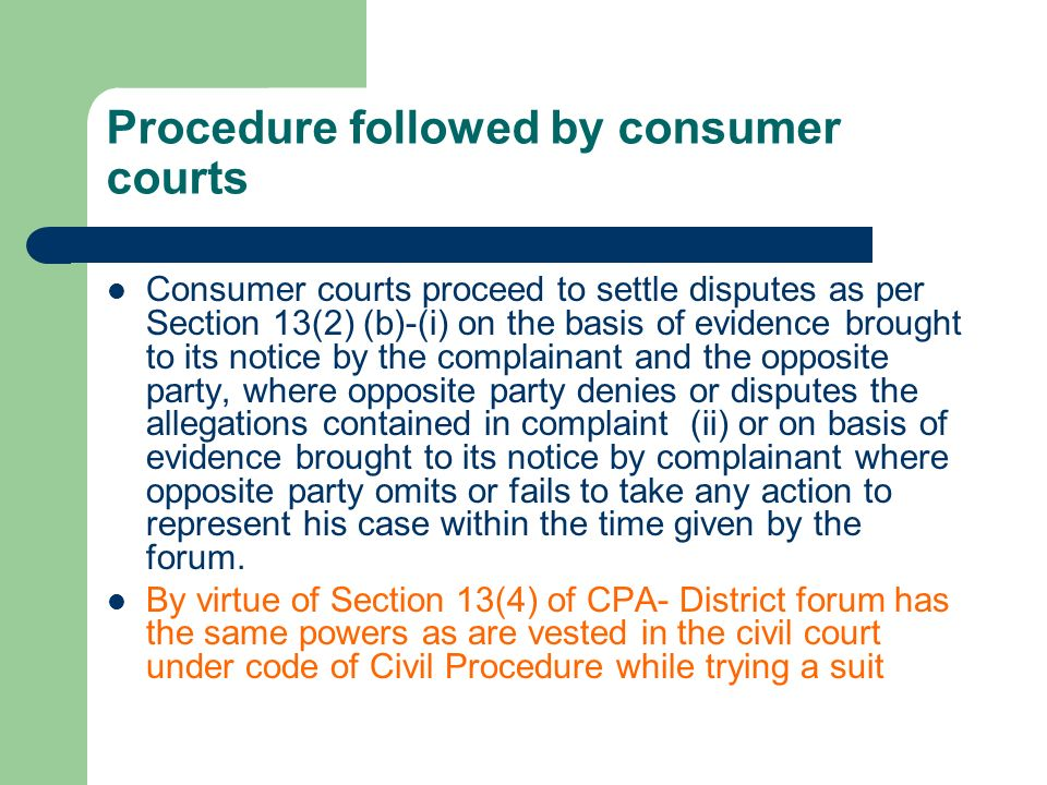 Procedure followed by consumer courts Consumer courts proceed to settle disputes as per Section 13(2) (b)-(i) on the basis of evidence brought to its