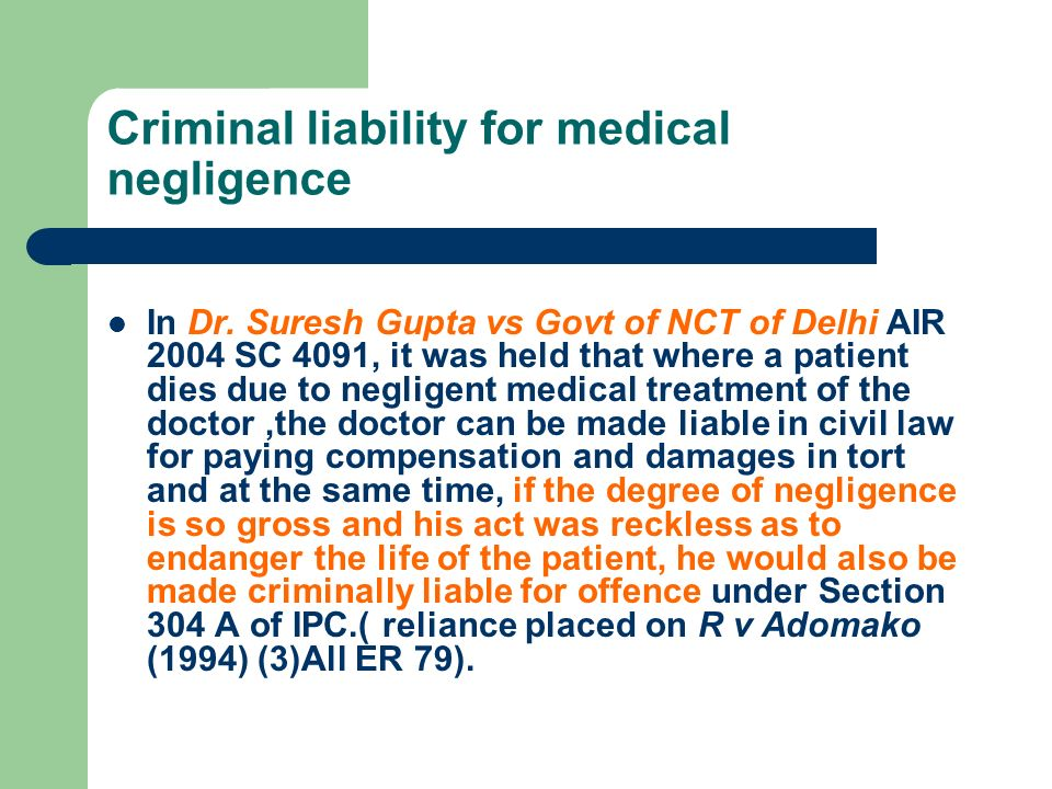 Criminal liability for medical negligence In Dr. Suresh Gupta vs Govt of NCT of Delhi AIR 2004 SC 4091, it was held that where a patient dies due to n