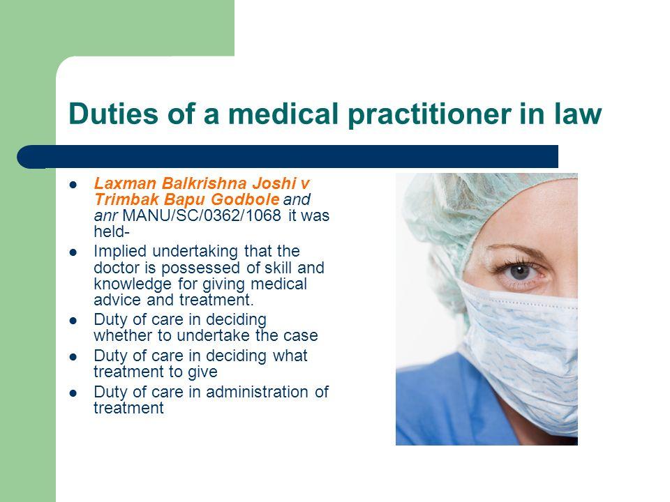 Duties of a medical practitioner in law Laxman Balkrishna Joshi v Trimbak Bapu Godbole and anr MANU/SC/0362/1068 it was held- Implied undertaking that
