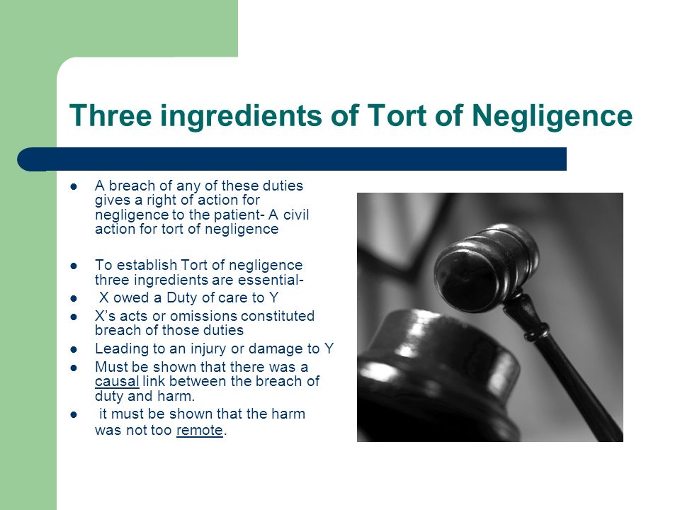 Three ingredients of Tort of Negligence A breach of any of these duties gives a right of action for negligence to the patient- A civil action for tort