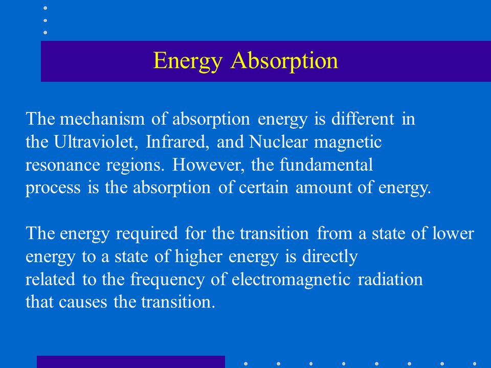 Energy Absorption The mechanism of absorption energy is different in the Ultraviolet, Infrared, and Nuclear magnetic resonance regions. However, the f