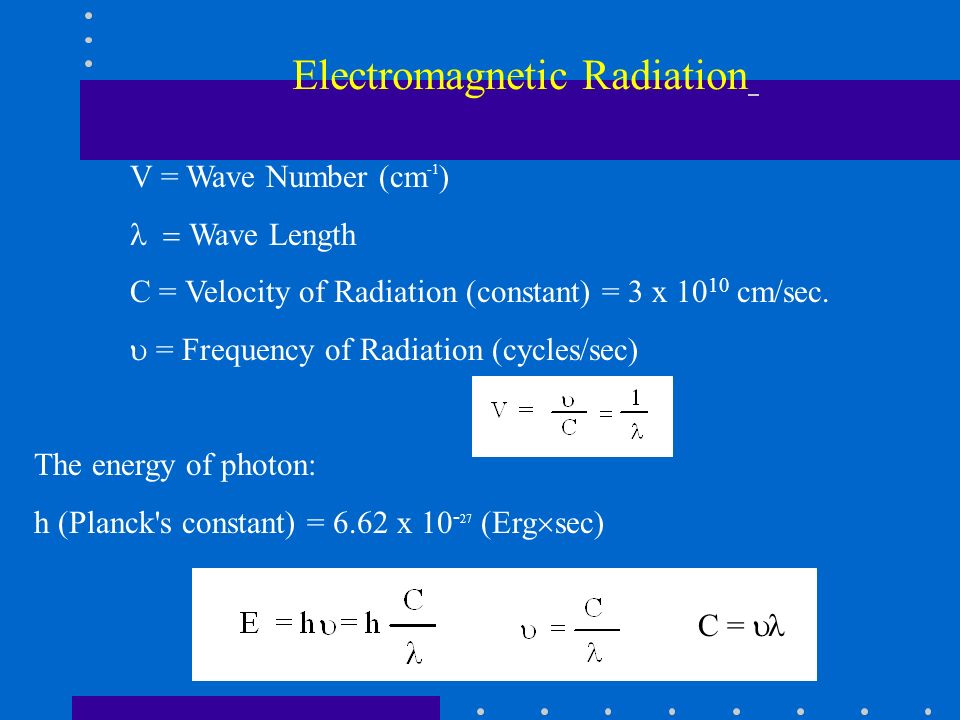 V = Wave Number (cm -1 ) Wave Length C = Velocity of Radiation (constant) = 3 x 10 10 cm/sec. = Frequency of Radiation (cycles/sec) The energy of phot
