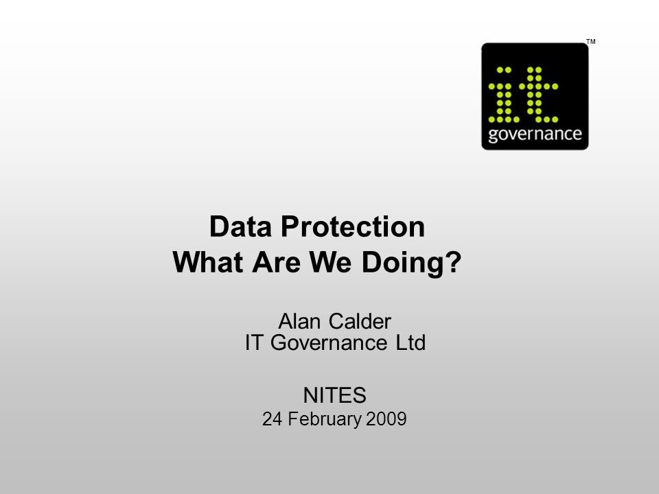 © IT Governance Ltd 2006 Welcome Alan Calder – my background and perspective –Businessman, not a lawyer –First ISO 27001 accredited certification in 1999 –IT Governance: a Managers Guide to Data Security and ISO 27001/ISO 27002, 4 th Edition (Open University Text Book) www.itgovernance.co.uk/products/4 www.itgovernance.co.uk/products/4 One-stop-shop for IT governance, risk management, compliance and information security: www.itgovernance.co.uk www.itgovernance.co.uk –Data Breaches: Trends, Costs and Best Practices provides lnformation on data breaches together with worldwide legal overview and best-practice guidance for staying on the right side of the law www.itgovernance.co.uk/products/1615