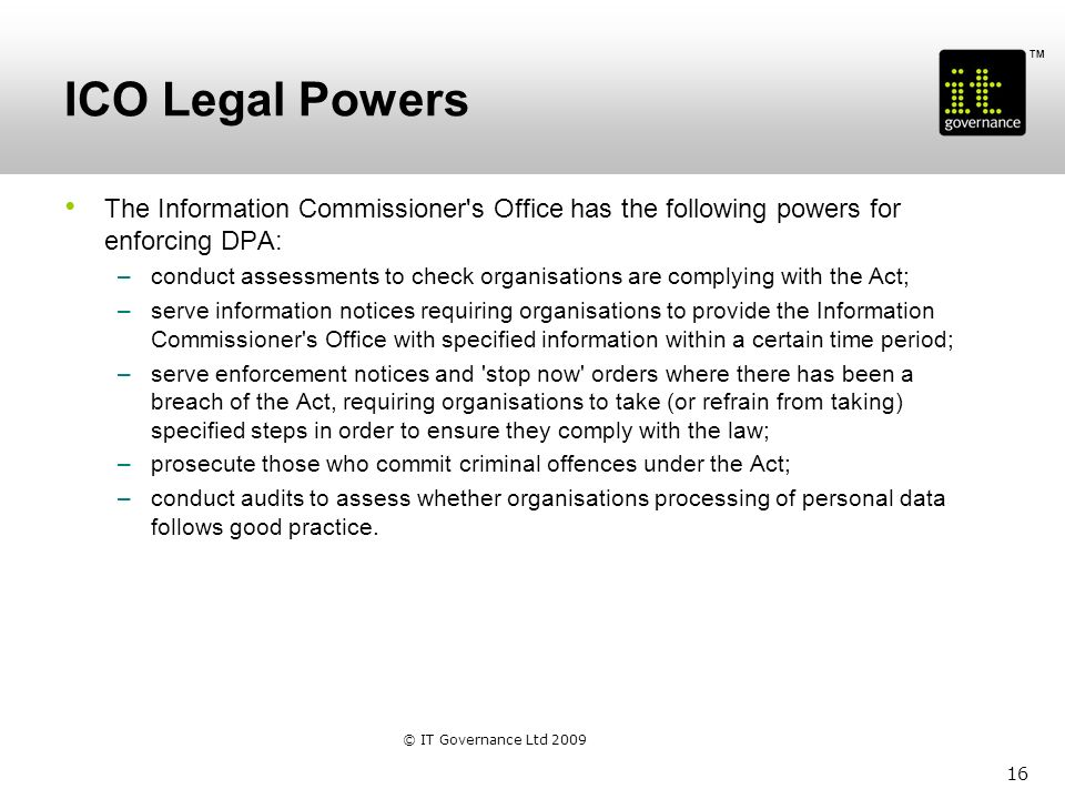 TM ICO Legal Powers The Information Commissioner s Office has the following powers for enforcing DPA: –conduct assessments to check organisations are complying with the Act; –serve information notices requiring organisations to provide the Information Commissioner s Office with specified information within a certain time period; –serve enforcement notices and stop now orders where there has been a breach of the Act, requiring organisations to take (or refrain from taking) specified steps in order to ensure they comply with the law; –prosecute those who commit criminal offences under the Act; –conduct audits to assess whether organisations processing of personal data follows good practice.
