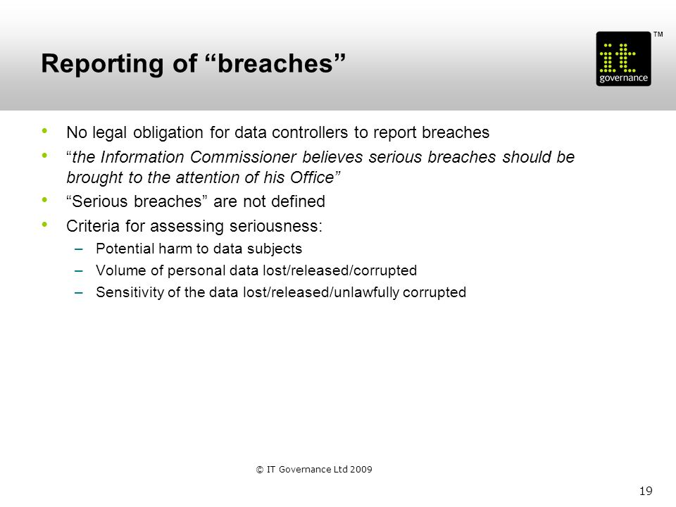 TM Reporting of breaches No legal obligation for data controllers to report breaches the Information Commissioner believes serious breaches should be brought to the attention of his Office Serious breaches are not defined Criteria for assessing seriousness: –Potential harm to data subjects –Volume of personal data lost/released/corrupted –Sensitivity of the data lost/released/unlawfully corrupted 19 © IT Governance Ltd 2009