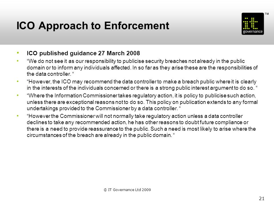 TM ICO Approach to Enforcement ICO published guidance 27 March 2008 We do not see it as our responsibility to publicise security breaches not already in the public domain or to inform any individuals affected.