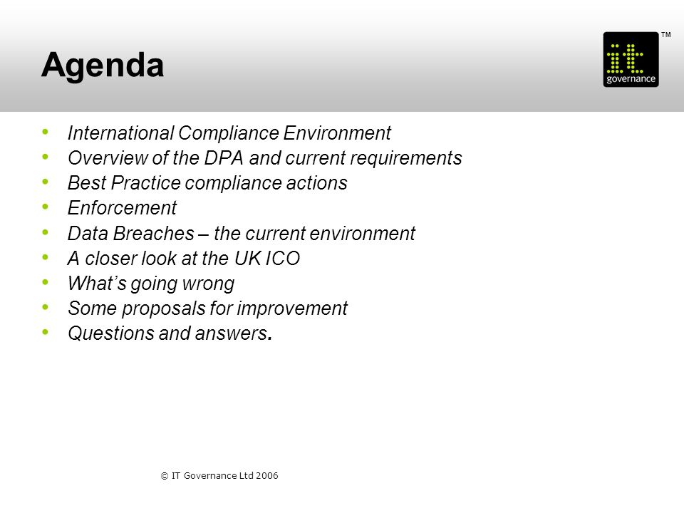 TM © IT Governance Ltd 2006 Agenda International Compliance Environment Overview of the DPA and current requirements Best Practice compliance actions Enforcement Data Breaches – the current environment A closer look at the UK ICO Whats going wrong Some proposals for improvement Questions and answers.