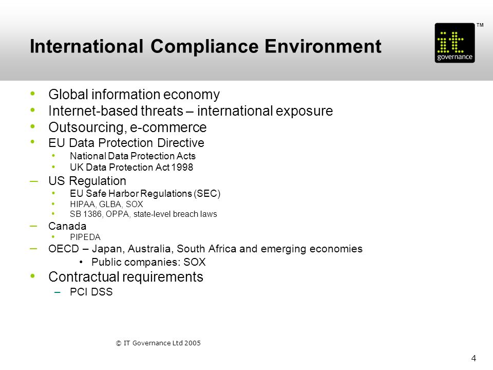 TM © IT Governance Ltd 2005 5 Data Protection – Europe & UK EU Data Protection Directive 1995 Data Protection Act 1998 Deals with personal information – related to living individuals (data subjects) –Eight Data Protection Principles 1.Fairly and lawfully processed; 2.Fairly and lawfully obtained; 3.Adequate, relevant and not excessive; 4.Accurate and up-to-date; 5.Not kept longer than necessary; 6.Processed only in accordance with the data subjects rights; 7.Kept safe and secure (appropriate technical and organizational measures shall be taken against unauthorized or unlawful processing of personal data and against accidental loss or destruction of, or damage to, personal data) 8.Not transferred to a country outside the EU unless there is at least a similar level of data protection available there.