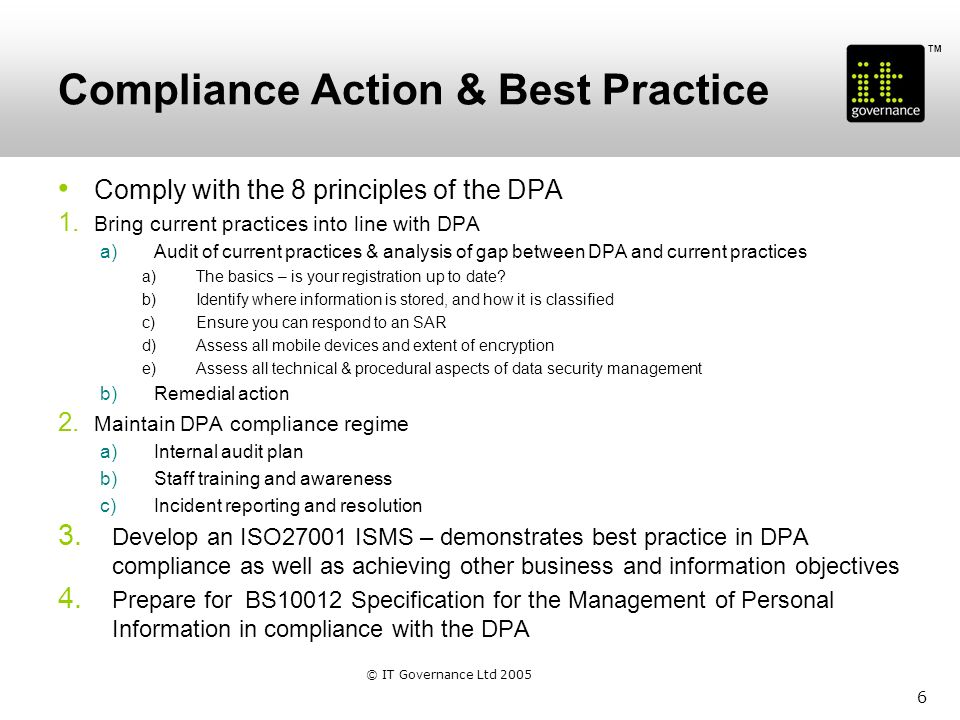 TM Prepare for the worst Develop & test a data breach response plan a)Escalation and reporting procedures b)Breach response team c)Consider potential remedial measures d)Prepare PR and communications plan e)Review and learning points 7 © IT Governance Ltd 2005
