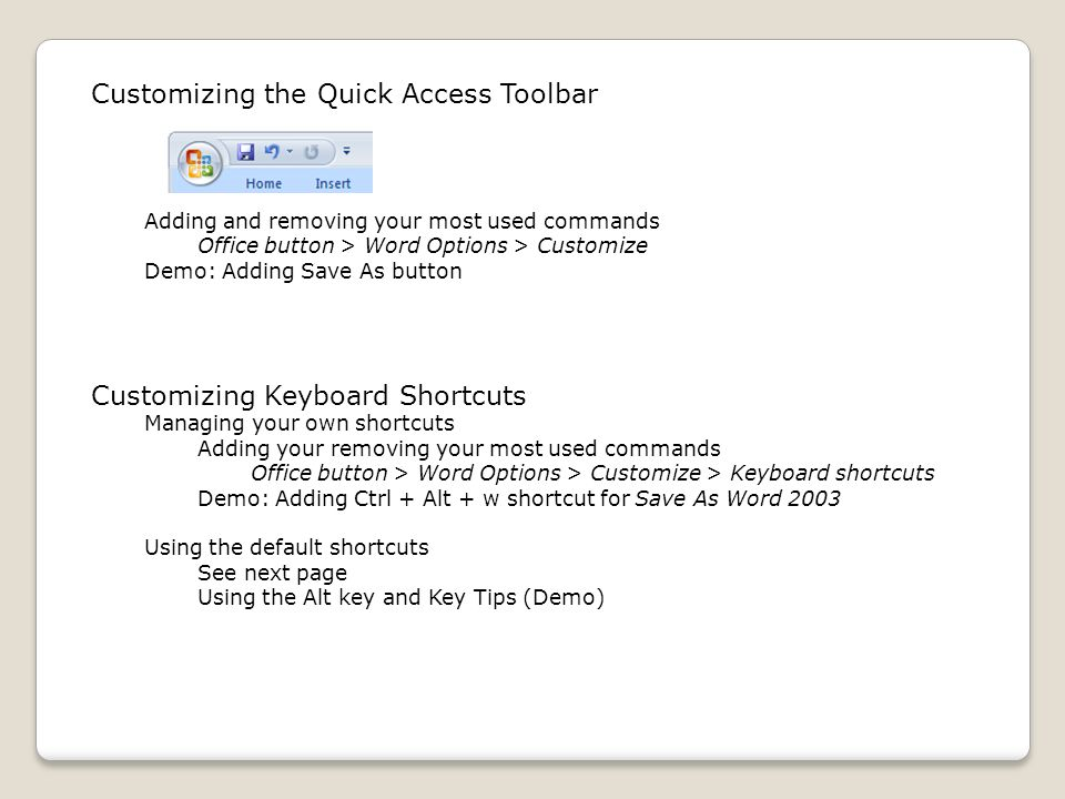 Customizing the Quick Access Toolbar Adding and removing your most used commands Office button > Word Options > Customize Demo: Adding Save As button Customizing Keyboard Shortcuts Managing your own shortcuts Adding your removing your most used commands Office button > Word Options > Customize > Keyboard shortcuts Demo: Adding Ctrl + Alt + w shortcut for Save As Word 2003 Using the default shortcuts See next page Using the Alt key and Key Tips (Demo)