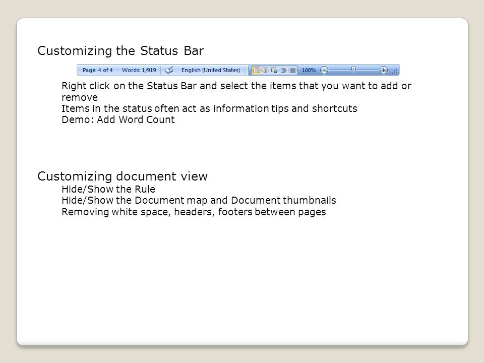 Customizing the Status Bar Right click on the Status Bar and select the items that you want to add or remove Items in the status often act as information tips and shortcuts Demo: Add Word Count Customizing document view Hide/Show the Rule Hide/Show the Document map and Document thumbnails Removing white space, headers, footers between pages