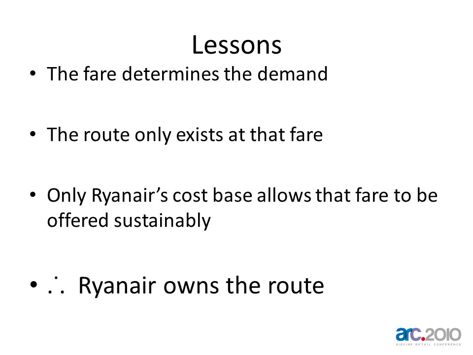 Lessons The fare determines the demand The route only exists at that fare Only Ryanairs cost base allows that fare to be offered sustainably.˙. Ryanai
