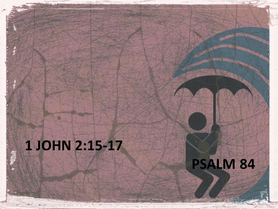 1 JOHN 2:15-17 PSALM 84