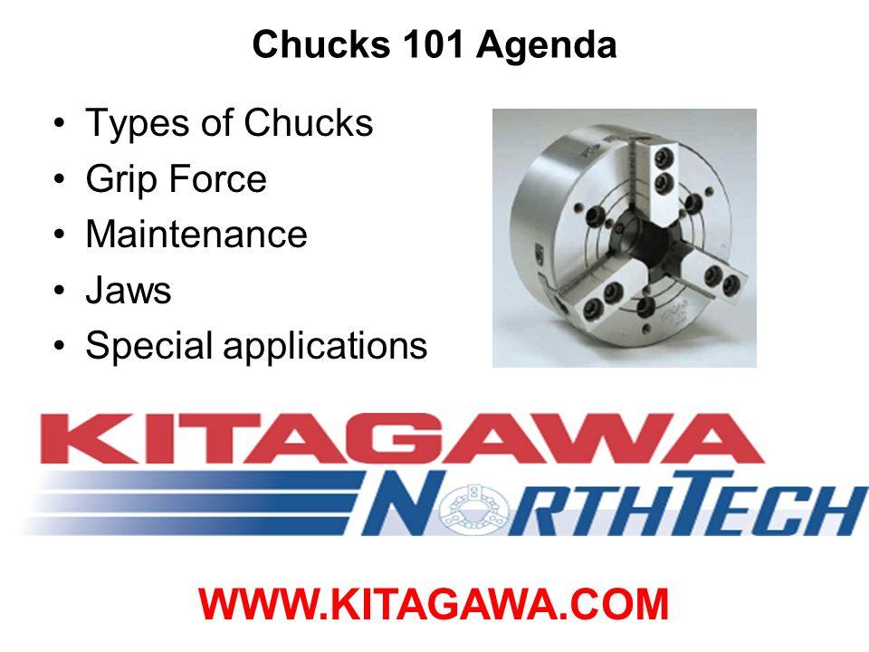 Chucks 101 Agenda Types of Chucks Grip Force Maintenance Jaws Special applications WWW.KITAGAWA.COM