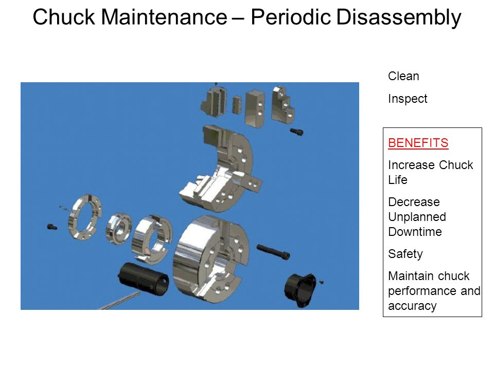 Chuck Maintenance – Periodic Disassembly Clean Inspect BENEFITS Increase Chuck Life Decrease Unplanned Downtime Safety Maintain chuck performance and
