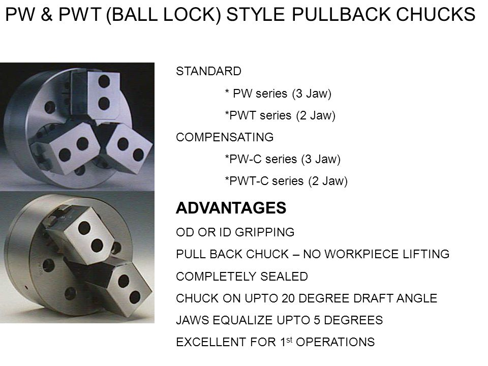 PW & PWT (BALL LOCK) STYLE PULLBACK CHUCKS STANDARD * PW series (3 Jaw) *PWT series (2 Jaw) COMPENSATING *PW-C series (3 Jaw) *PWT-C series (2 Jaw) AD