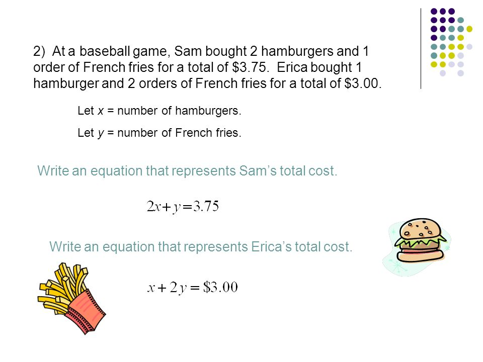 2) At a baseball game, Sam bought 2 hamburgers and 1 order of French fries for a total of $3.75. Erica bought 1 hamburger and 2 orders of French fries