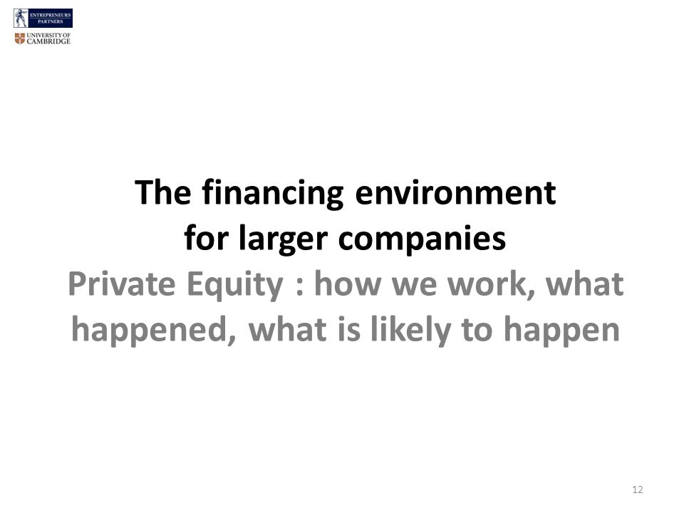 The financing environment for larger companies Private Equity : how we work, what happened, what is likely to happen 12
