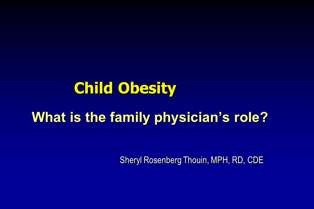 Child Obesity What is the family physicians role? Sheryl Rosenberg Thouin, MPH, RD, CDE What is the family physicians role? Sheryl Rosenberg Thouin, M