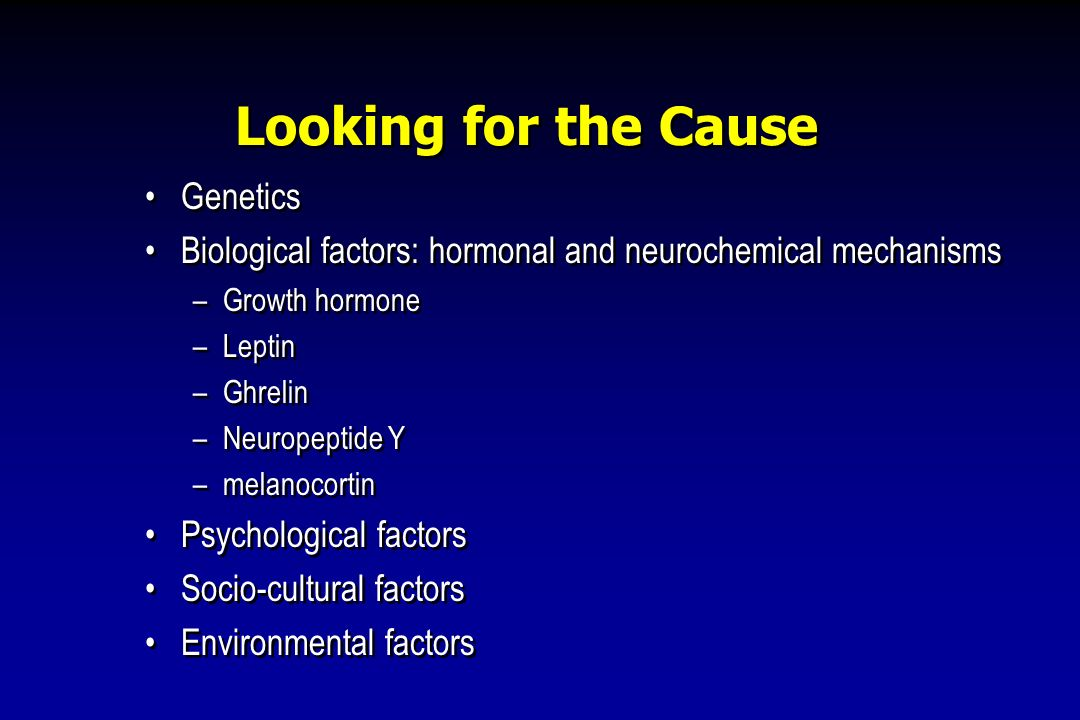 Looking for the Cause Genetics Biological factors: hormonal and neurochemical mechanisms –Growth hormone –Leptin –Ghrelin –Neuropeptide Y –melanocorti