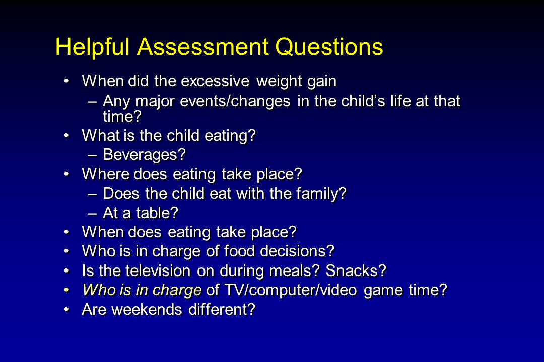 Helpful Assessment Questions When did the excessive weight gain –Any major events/changes in the childs life at that time? What is the child eating? –