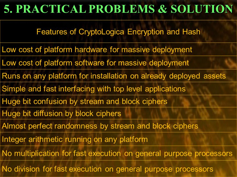 5. PRACTICAL PROBLEMS & SOLUTION Features of CryptoLogica Encryption and Hash Low cost of platform hardware for massive deployment Low cost of platfor