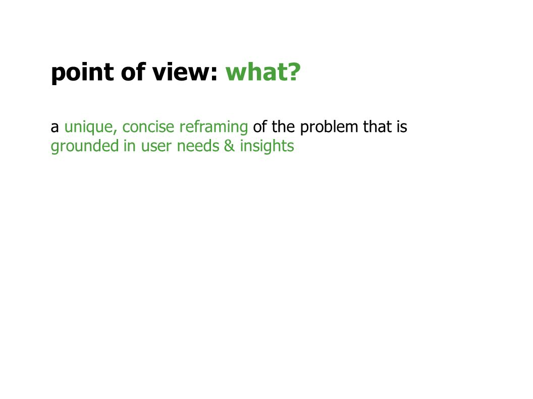 a unique, concise reframing of the problem that is grounded in user needs & insights point of view: what?