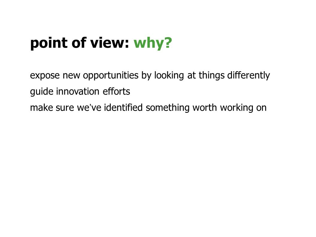 expose new opportunities by looking at things differently guide innovation efforts make sure weve identified something worth working on point of view: why?