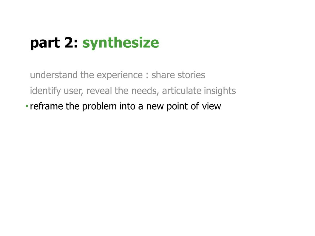 understand the experience : share stories identify user, reveal the needs, articulate insights reframe the problem into a new point of view part 2: synthesize