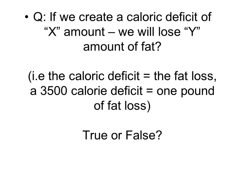 Q: If we create a caloric deficit of X amount – we will lose Y amount of fat.