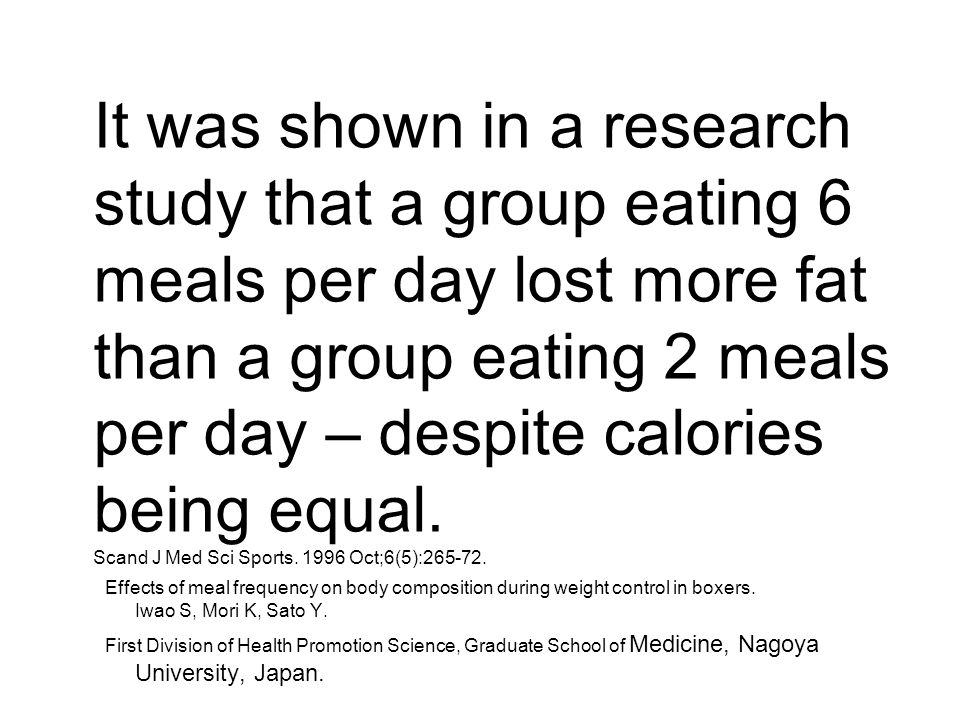 It was shown in a research study that a group eating 6 meals per day lost more fat than a group eating 2 meals per day – despite calories being equal.