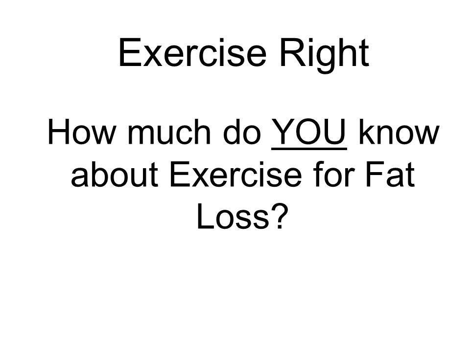 How much do YOU know about Exercise for Fat Loss Exercise Right